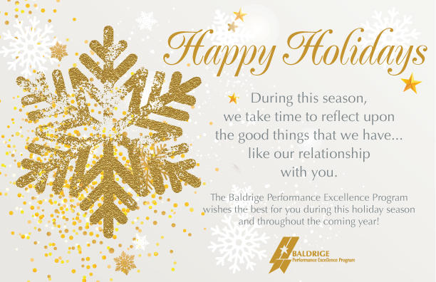 Happy Holidays.During this season, we take time to reflect upon the good things that we have...like our relationship with you. The Baldrige Performance Excellence Program wishes the best for you during this holiday season and throughout the coming year!