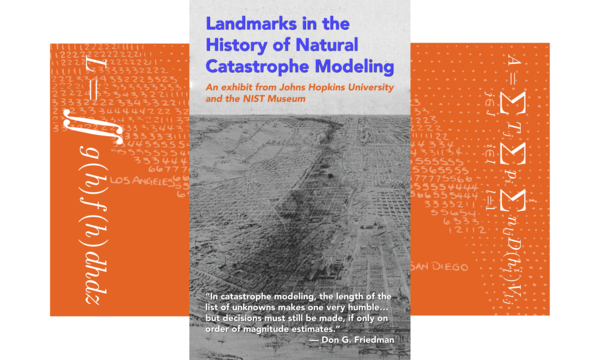 "Title: Landmarks in the  History of Natural  Catastrophe Modeling: An exhibit from Johns Hopkins University and the NIST Museum; Quote: ""In catastrophe modeling, the length of the list of unknowns makes one very humble… but decisions must still be made, if only on order of magnitude estimates."" — Don G. Friedman; Graphics of the Don G. Friedman calculating risk formula"