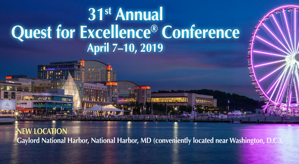 31st Annual Quest for Excellence Conference April 7-10, 2019. New Location: Gaylord National Harbor, National Harbor, MD (conveniently located near Washington, DC). Showing photo of hotel at night.