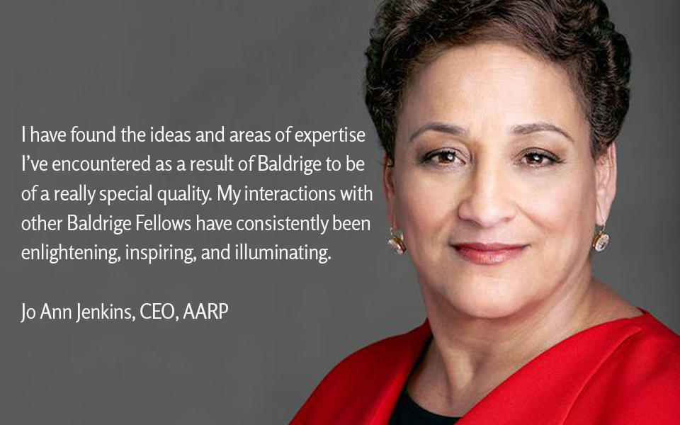 I have found the ideas and areas of expertise I've encountered as a result of Baldrige to be  of a really special quality. My interactions with other Baldrige Fellows have consistently been  enlightening, inspiring, and illuminating. JoAnn Jenkins, AARP